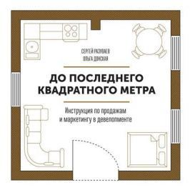 Разуваев С., Донская О. До последнего квадратного метра. Инструкция по продажам и маркетингу в девелопменте
