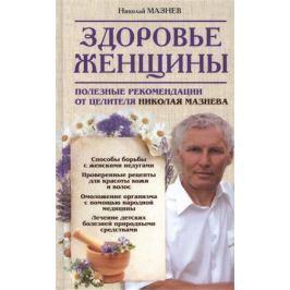 Мазнев Н. Здоровье женщины. Полезные рекомендации от целителя Николая Мазнева