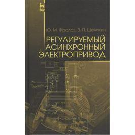 Фролов Ю., Шелякин В. Регулируемый асинхронный электропривод. Учебное пособие