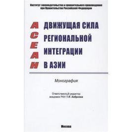 Хабриева Т. (ред.) ACEAH. Движущая сила региональной интеграции в Азии. Монография