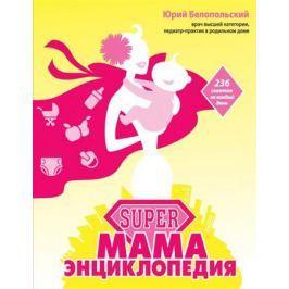 Белопольский Ю. SUPER мама: энциклопедия. 236 советов на каждый день