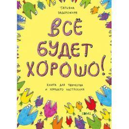 Задорожняя Т. Все будет хорошо! Книжка с картинками и простором для творчества для детей послешкольного возраста