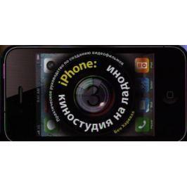 Харвелл Б. iPhone: Киностудия на ладони. Практическое руководство по созданию видеофильмов