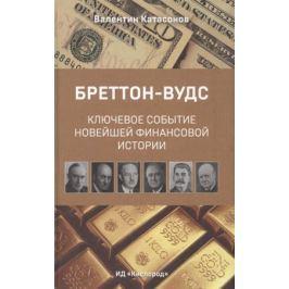 Катасонов В. Бреттон-Вудс. Ключевое событие новейшей финансовой истории