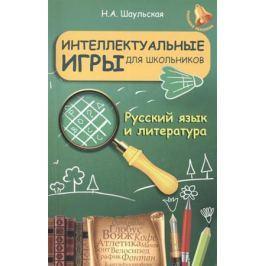 Шаульская Н. Интеллектуальные игры для школьников. Русский язык и литература