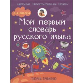 Резниченко И. Мой первый словарь русского языка. Говорим правильно. 1-4 классы