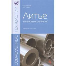 Бибиков Е., Ильин А. Литье титановых сплавов: учебное пособие