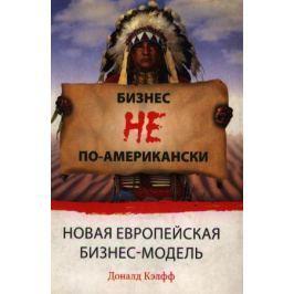 Кэлфф Д. Бизнес не по американски Новая европейская бизнес модель