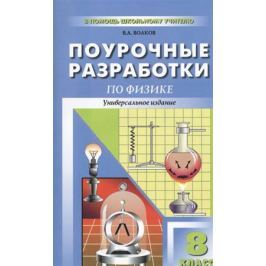 Волков В. Универсальные поурочные разработки по физике. 8 класс. Издание третье, переработанное и дополненное