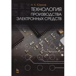 Юрков Н. Технология производства электронных средств. Издание второе, исправленное и дополненное