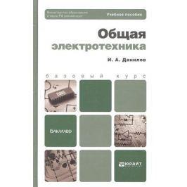 Данилов И. Общая электротехника. Учебное пособие для бакалавров