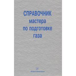 Карнаухов М., Кобычев В. Справочник мастера по подготовке газа