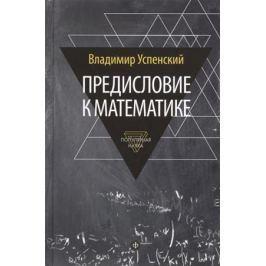 Успенский В. Предисловие к математике. Популярная наука