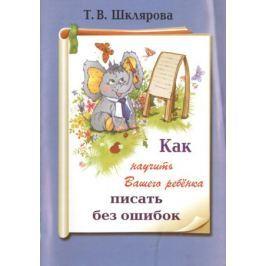 Шклярова Т. Как научить вашего ребенка писать без ошибок