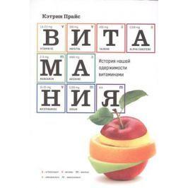 Прайс К. Витамания. История нашей одержимости витаминами