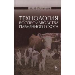 Полянцев Н. Технология воспроизводства племенного скота: учебное пособие. Издание второе, исправленное