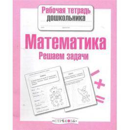 Маврина Л., Семакина Е. (авт.-сост.) Математика Решаем задачи