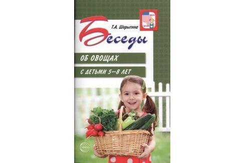 Шорыгина Т. Беседы об овощах с детьми 5-8 лет Прочая обучающая литература