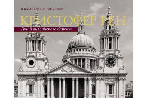 Катамидзе В., Николаева М. Кристофер Рен. Гений английского борокко. Архитектурная биография Лондона Архитектура