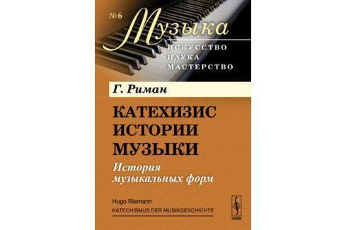 Риман Г. Катехизис истории музыки: История музыкальных форм Теория и история музыки. Музыковедение