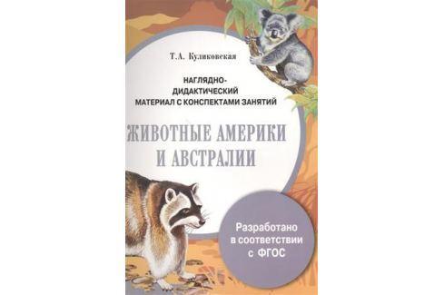 Куликовская Т. Животные Америки и Австралии. Наглядно-дидактический материал с конспектами занятий Прочая обучающая литература