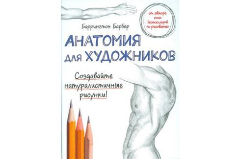 Барбер Б. Анатомия для художников. Создавайте натуралистичные рисунки! Живопись и графика. Техники и приемы
