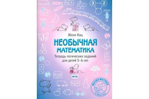 Кац Е. Необычная математика. Тетрадь логических заданий для детей 5-6 лет Обучение счету