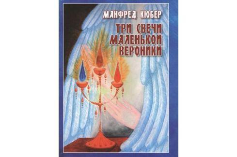 Кюбер М. Три свечи маленькой Вероники. Странствия души в двух мирах. Повесть Детская фантастика