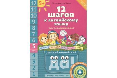 Мильруд Р., Юшина Н. 12 шагов к английскому языку. Курс для дошкольников. Часть 5. Пособие для детей 5 лет с книгой для воспитателей и родителей (+CD) Обучение иностранным языкам