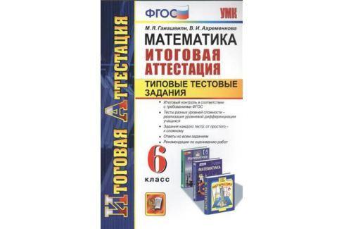 Гаиашвили М., Ахременкова В. Математика. 6 класс. Итоговая аттестация. Типовые тестовые задания Математика. Высшая математика