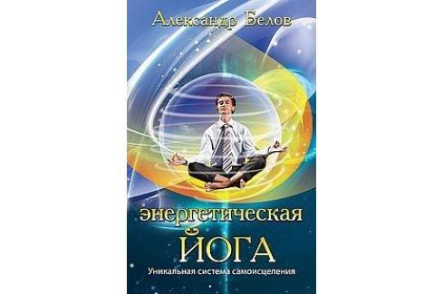 Белов А. Энергетическая йога. Уникальная система самоисцеления Восточная медицина