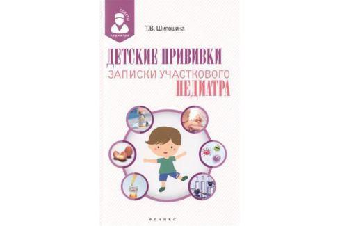 Шипошина Т. Детские прививки. Записки участкового педиатра Педиатрия. Популярные издания для родителей