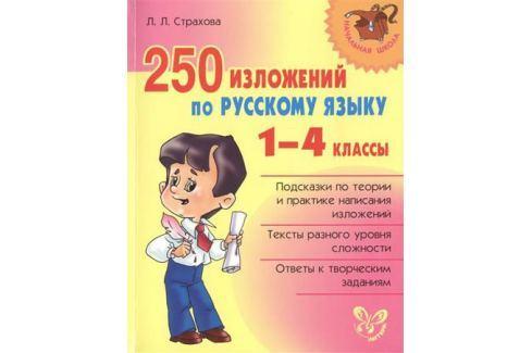 Страхова Л. 250 изложений по русскому языку. 1-4 классы. Подсказки по теории и практике написания изложений. Тексты разного уровня сложности. Ответы к творческим заданиям Письмо. Русский язык