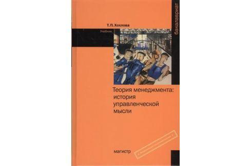 Хохлова Т. Теория менеджмента: история управленческой мысли. Учебник Менеджмент